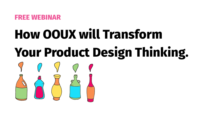 How OOUX will Transform Your Product Design Thinking.